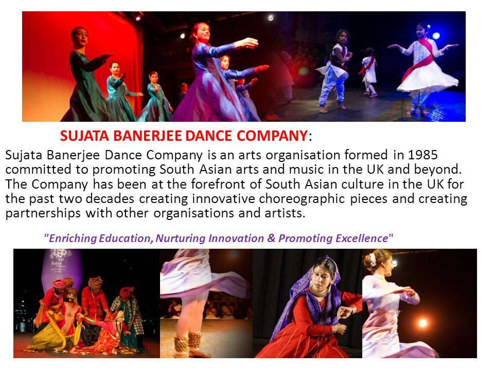 SUJATA BANERJEE DANCE COMPANY: Sujata Banerjee Dance Company is an arts organisation formed in 1985 committed to promoting South Asian arts and music in the UK and beyond.