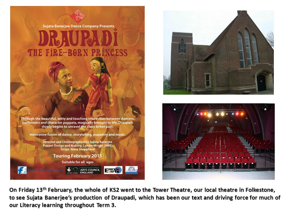 On Friday 13 th February, the whole of KS2 went to the Tower Theatre, our local theatre in Folkestone, to see Sujata Banerjee's production of Draupadi, which has been our text and driving force for much of our Literacy learning throughout Term 3.