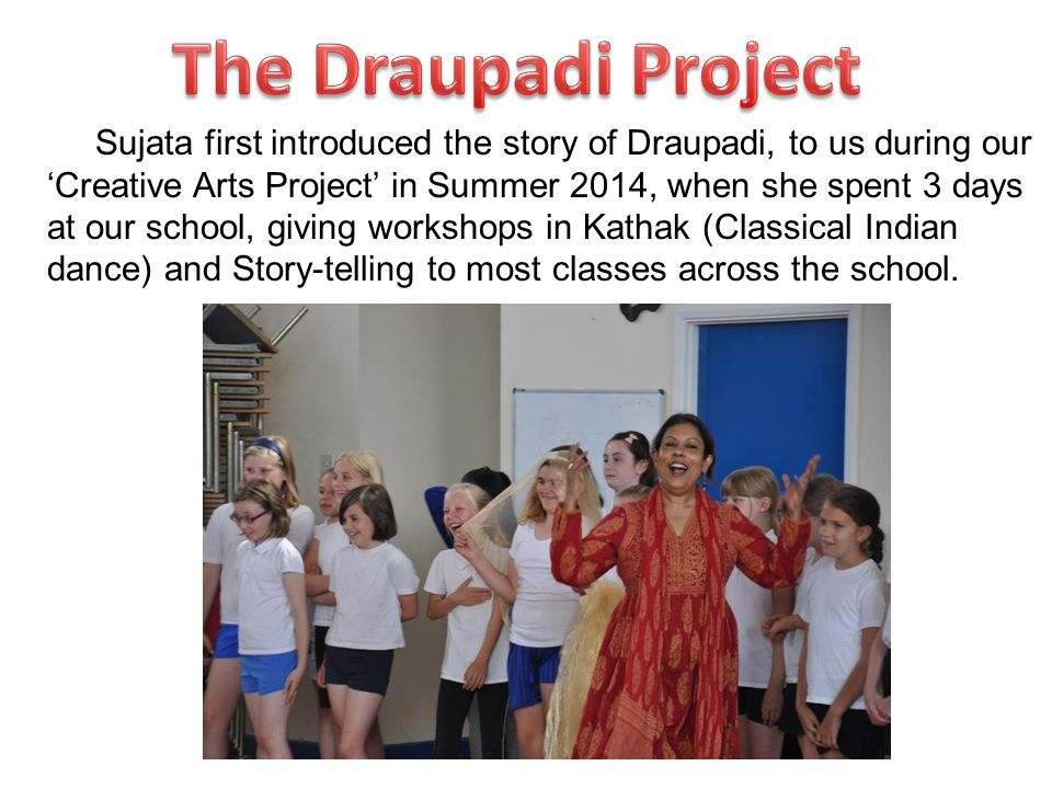 Sujata first introduced the story of Draupadi, to us during our 'Creative Arts Project' in Summer 2014, when she spent 3 days at our school, giving workshops in Kathak (Classical Indian dance) and Story-telling to most classes across the school.