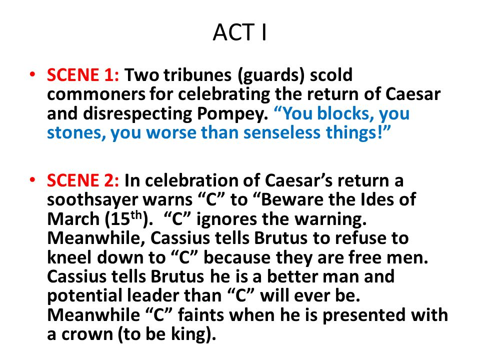 """ACT I SCENE 1: Two tribunes (guards) scold commoners for celebrating the return of Caesar and disrespecting Pompey. """"You blocks, you stones, you worse"""