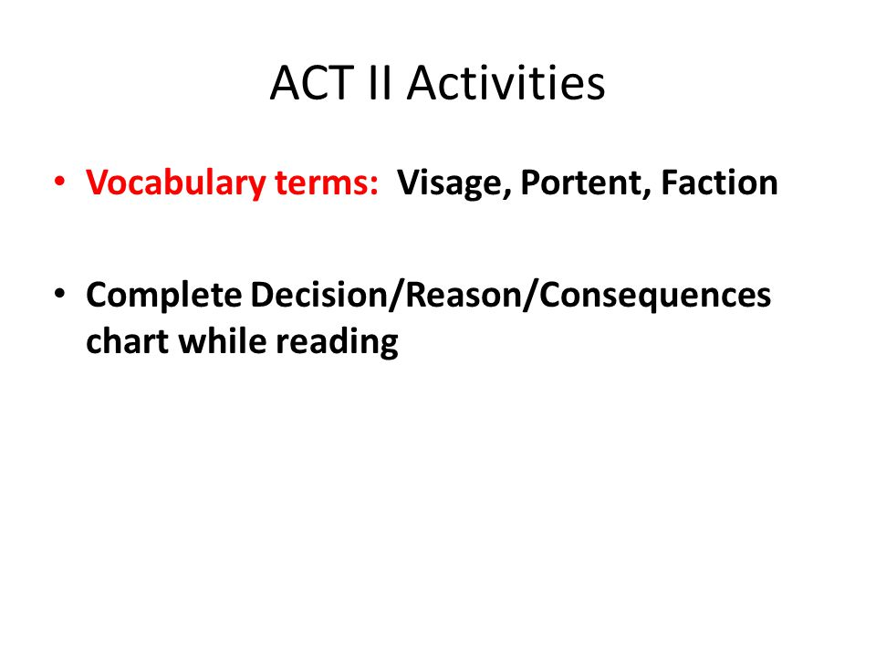 ACT II Activities Vocabulary terms: Visage, Portent, Faction Complete Decision/Reason/Consequences chart while reading