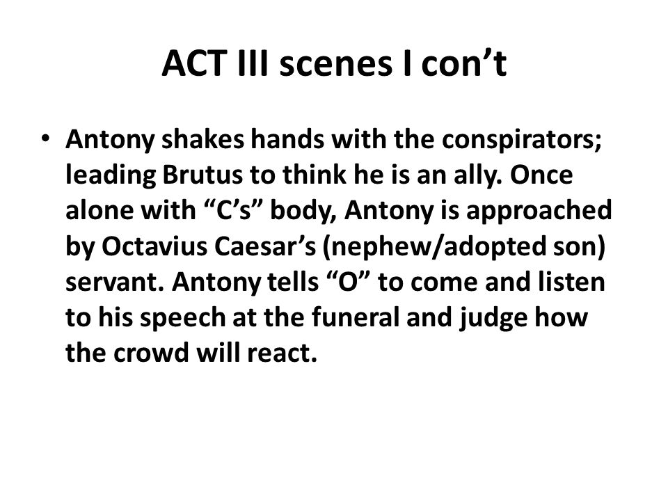 """ACT III scenes I con't Antony shakes hands with the conspirators; leading Brutus to think he is an ally. Once alone with """"C's"""" body, Antony is approac"""