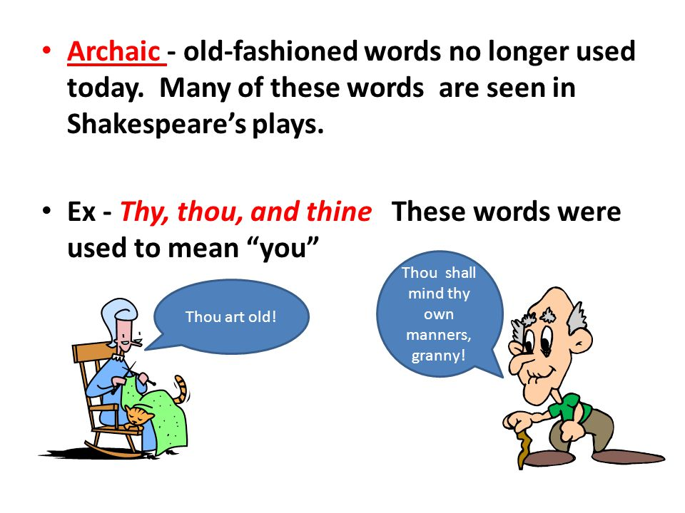 Archaic - old-fashioned words no longer used today. Many of these words are seen in Shakespeare's plays. Ex - Thy, thou, and thine These words were us