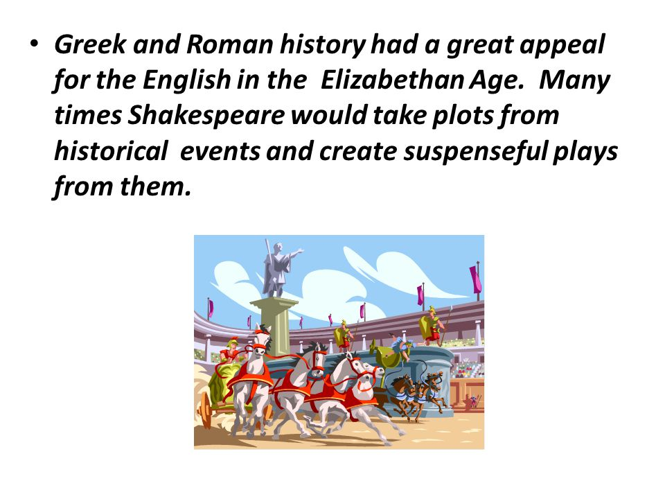 Greek and Roman history had a great appeal for the English in the Elizabethan Age. Many times Shakespeare would take plots from historical events and