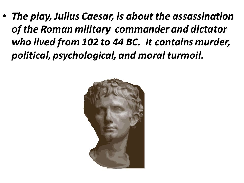 The play, Julius Caesar, is about the assassination of the Roman military commander and dictator who lived from 102 to 44 BC. It contains murder, poli