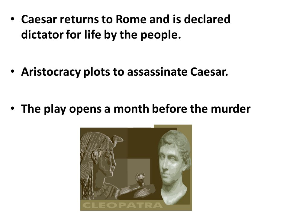 Caesar returns to Rome and is declared dictator for life by the people. Aristocracy plots to assassinate Caesar. The play opens a month before the mur
