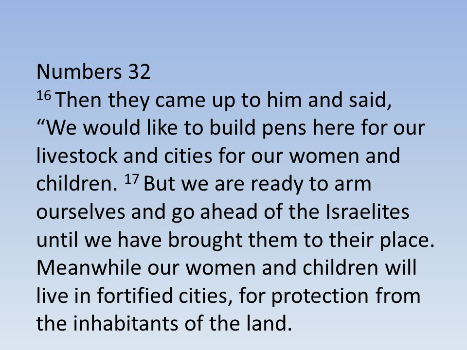 """Numbers 32 16 Then they came up to him and said, """"We would like to build pens here for our livestock and cities for our women and children. 17 But we"""