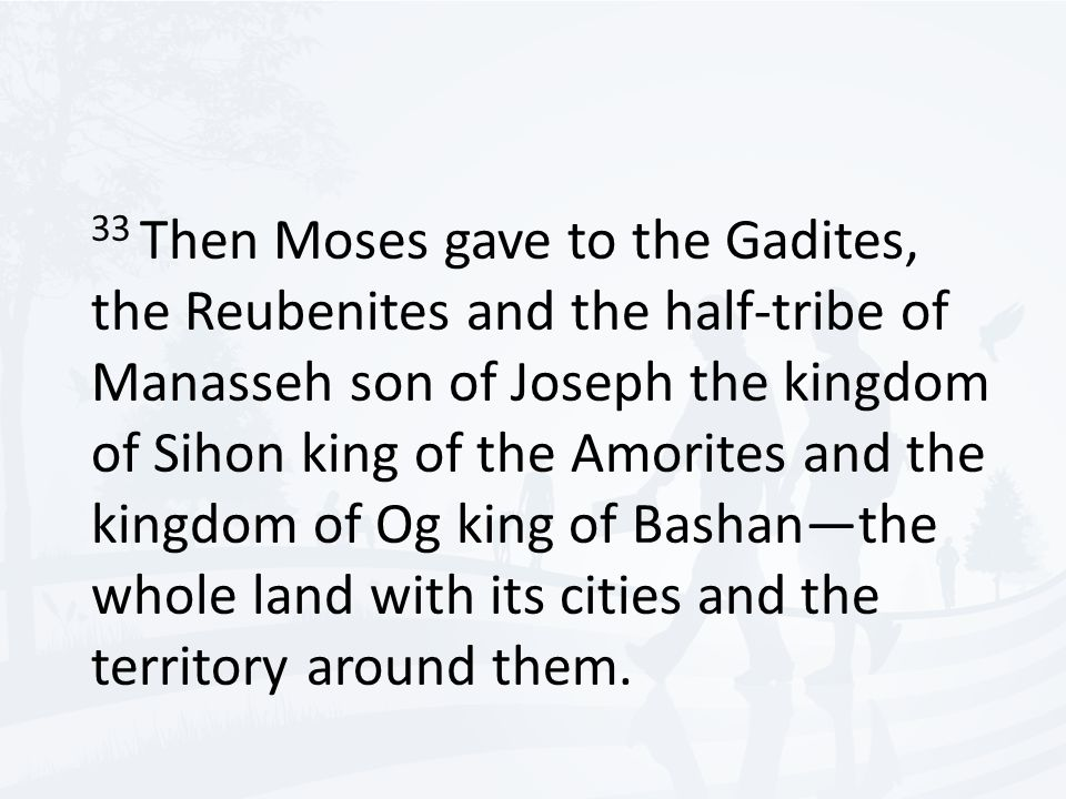 33 Then Moses gave to the Gadites, the Reubenites and the half-tribe of Manasseh son of Joseph the kingdom of Sihon king of the Amorites and the kingdom of Og king of Bashan—the whole land with its cities and the territory around them.