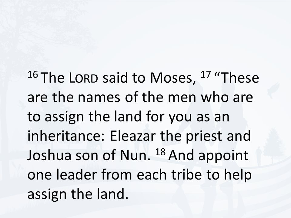 """16 The L ORD said to Moses, 17 """"These are the names of the men who are to assign the land for you as an inheritance: Eleazar the priest and Joshua son"""
