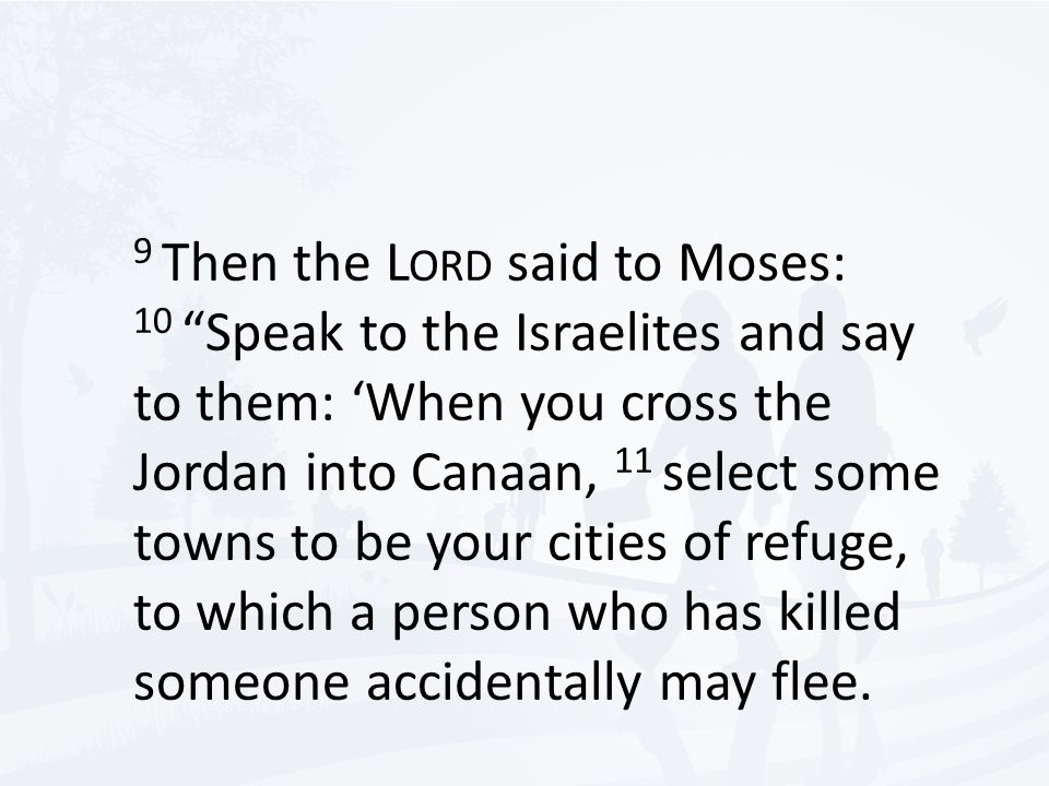 9 Then the L ORD said to Moses: 10 Speak to the Israelites and say to them: 'When you cross the Jordan into Canaan, 11 select some towns to be your cities of refuge, to which a person who has killed someone accidentally may flee.