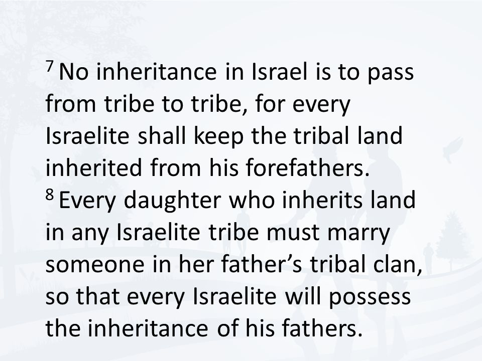 7 No inheritance in Israel is to pass from tribe to tribe, for every Israelite shall keep the tribal land inherited from his forefathers.
