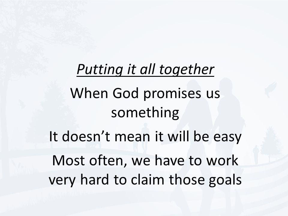 Putting it all together When God promises us something It doesn't mean it will be easy Most often, we have to work very hard to claim those goals