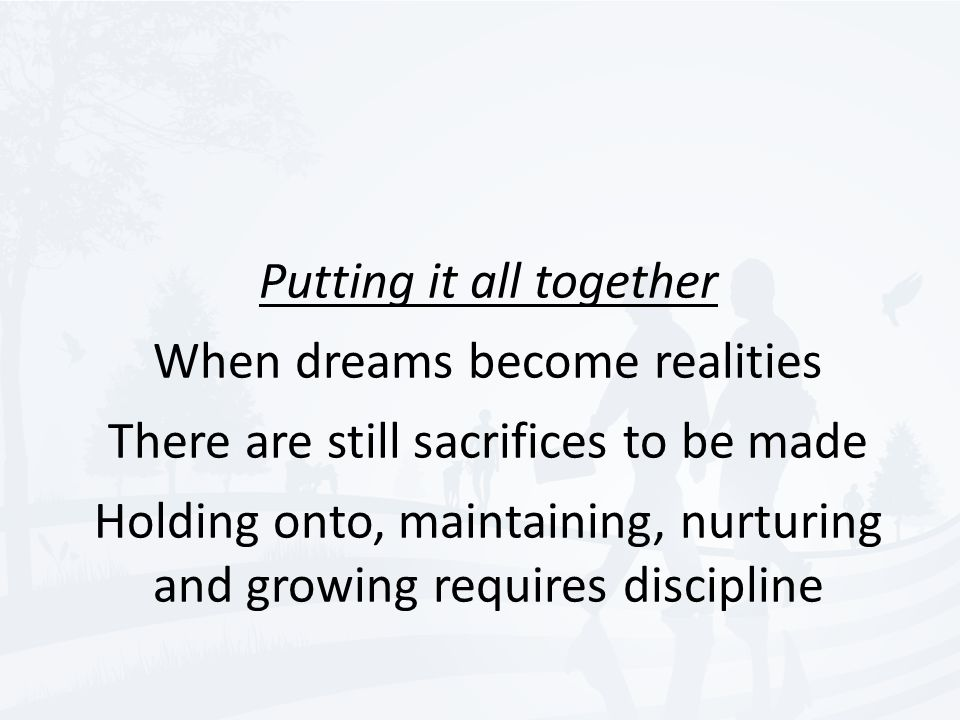 Putting it all together When dreams become realities There are still sacrifices to be made Holding onto, maintaining, nurturing and growing requires discipline
