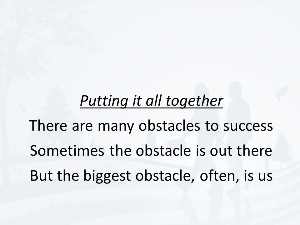 Putting it all together There are many obstacles to success Sometimes the obstacle is out there But the biggest obstacle, often, is us