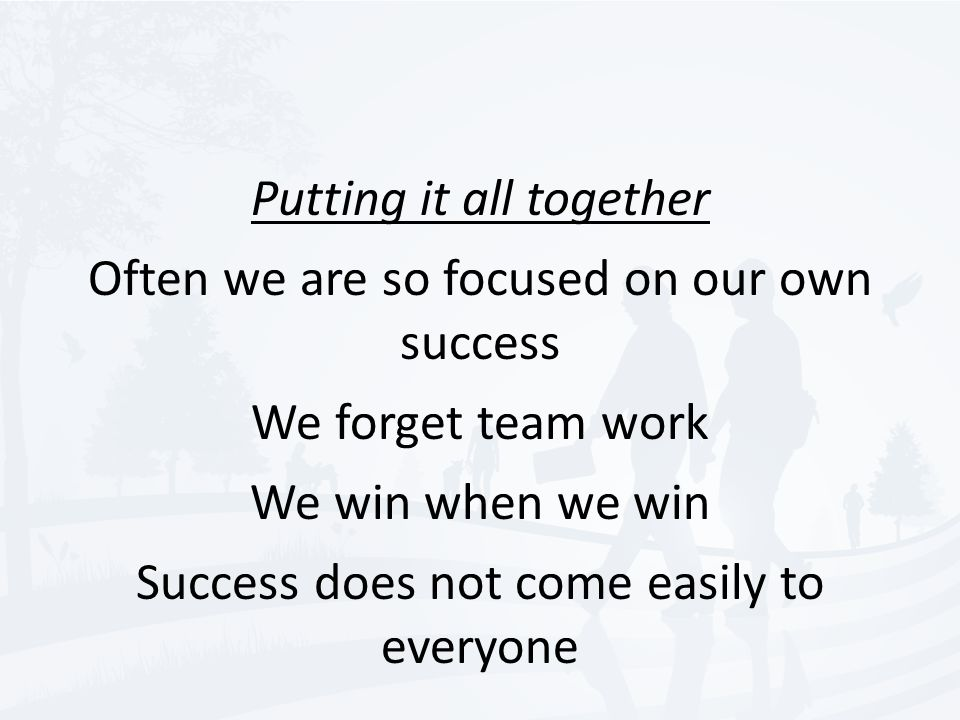 Putting it all together Often we are so focused on our own success We forget team work We win when we win Success does not come easily to everyone