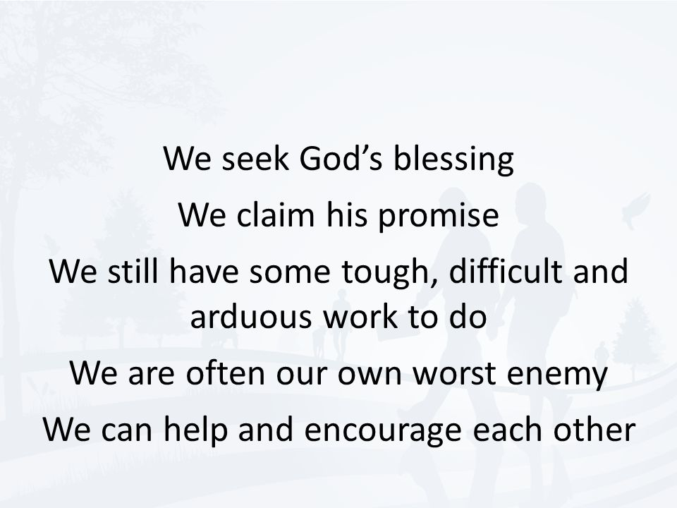 We seek God's blessing We claim his promise We still have some tough, difficult and arduous work to do We are often our own worst enemy We can help and encourage each other