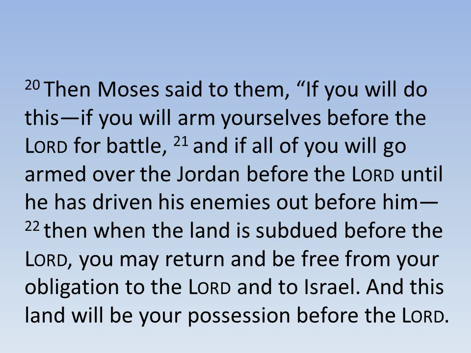 """20 Then Moses said to them, """"If you will do this—if you will arm yourselves before the L ORD for battle, 21 and if all of you will go armed over the J"""