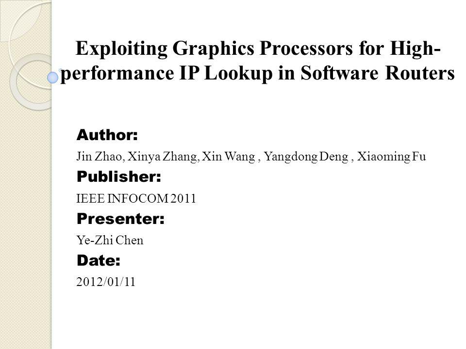Exploiting Graphics Processors for High- performance IP Lookup in Software Routers Author: Jin Zhao, Xinya Zhang, Xin Wang, Yangdong Deng, Xiaoming Fu Publisher: IEEE INFOCOM 2011 Presenter: Ye-Zhi Chen Date: 2012/01/11