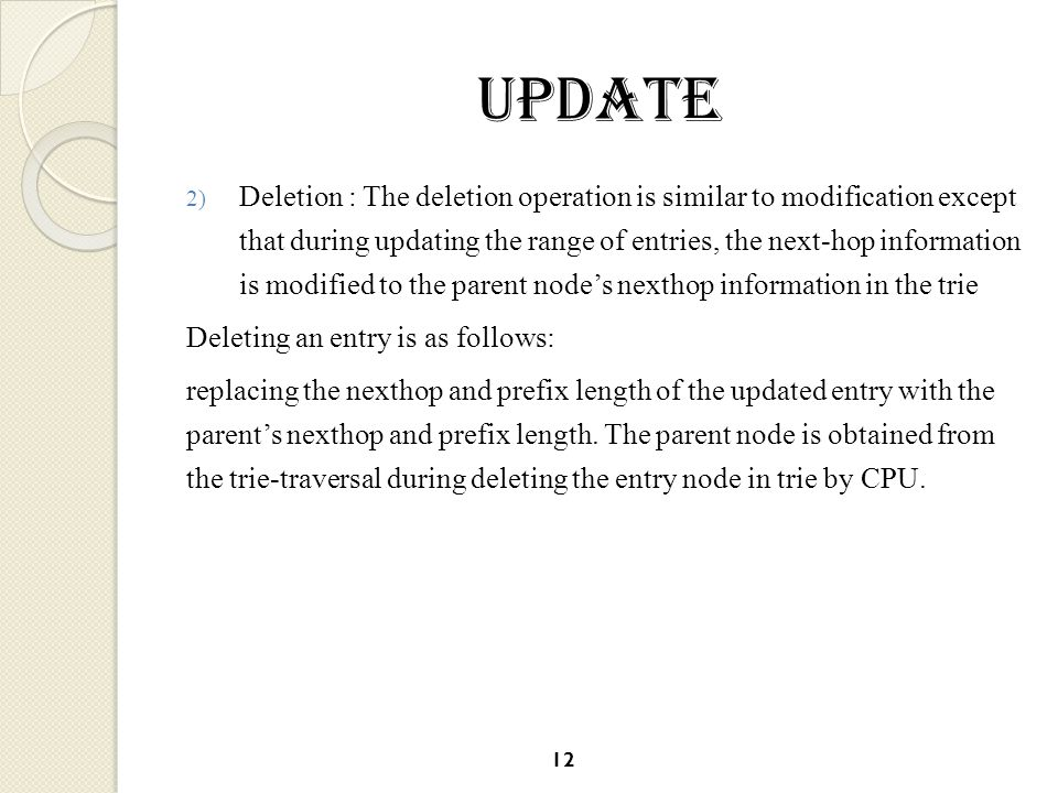 UPdate 2) Deletion : The deletion operation is similar to modification except that during updating the range of entries, the next-hop information is modified to the parent node's nexthop information in the trie Deleting an entry is as follows: replacing the nexthop and prefix length of the updated entry with the parent's nexthop and prefix length.