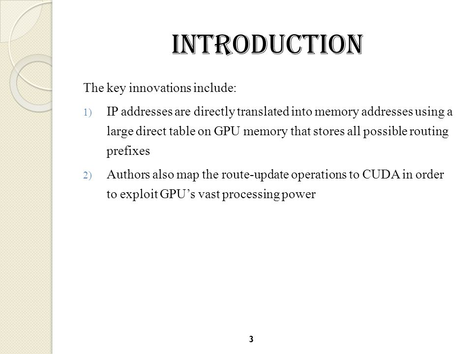 INTRODUCTION The key innovations include: 1) IP addresses are directly translated into memory addresses using a large direct table on GPU memory that stores all possible routing prefixes 2) Authors also map the route-update operations to CUDA in order to exploit GPU's vast processing power 3