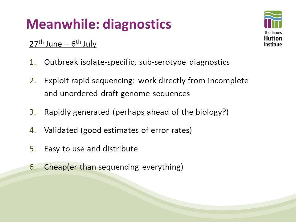 Meanwhile: diagnostics 27 th June – 6 th July 1.Outbreak isolate-specific, sub-serotype diagnostics 2.Exploit rapid sequencing: work directly from incomplete and unordered draft genome sequences 3.Rapidly generated (perhaps ahead of the biology ) 4.Validated (good estimates of error rates) 5.Easy to use and distribute 6.Cheap(er than sequencing everything)