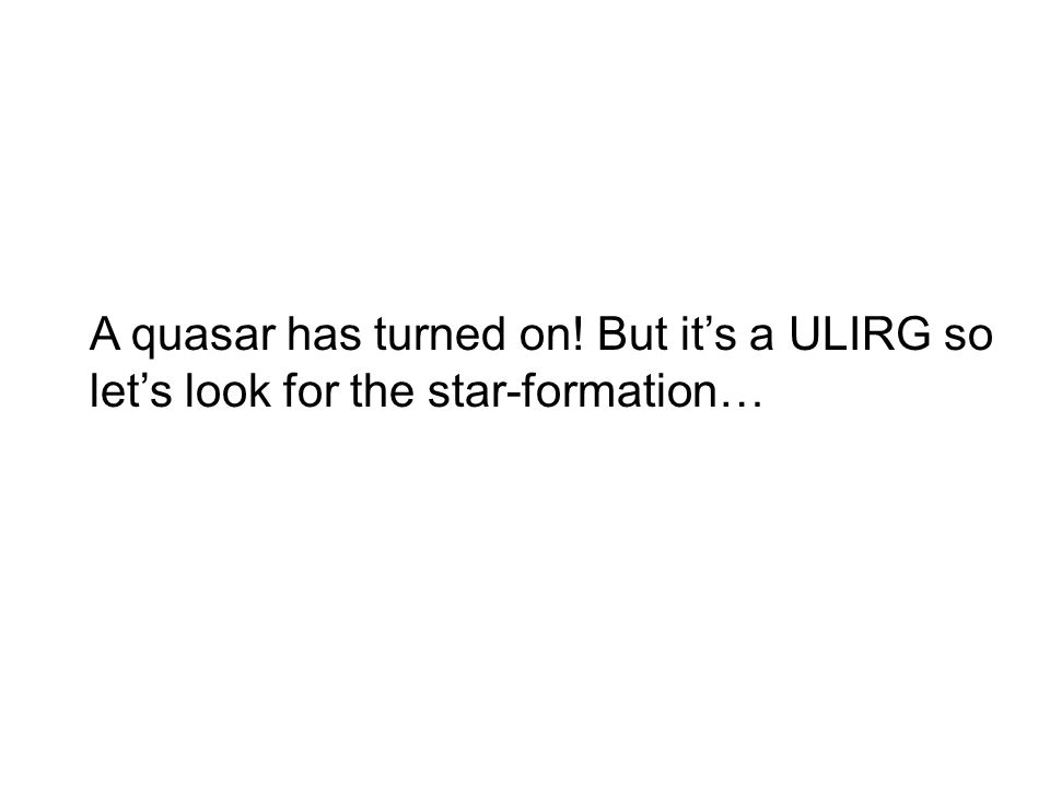 A quasar has turned on! But it's a ULIRG so let's look for the star-formation…