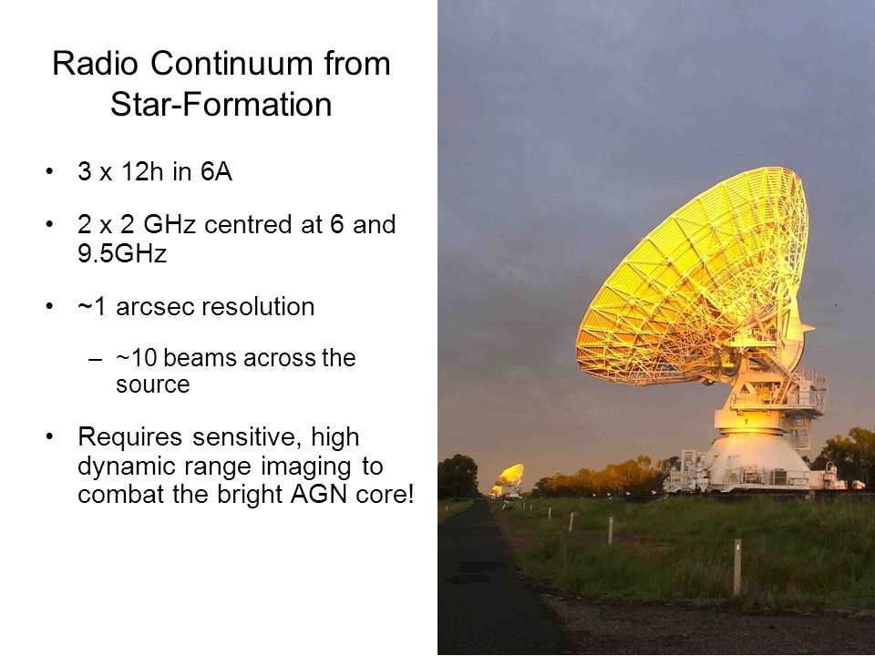 3 x 12h in 6A 2 x 2 GHz centred at 6 and 9.5GHz ~1 arcsec resolution –~10 beams across the source Requires sensitive, high dynamic range imaging to combat the bright AGN core.