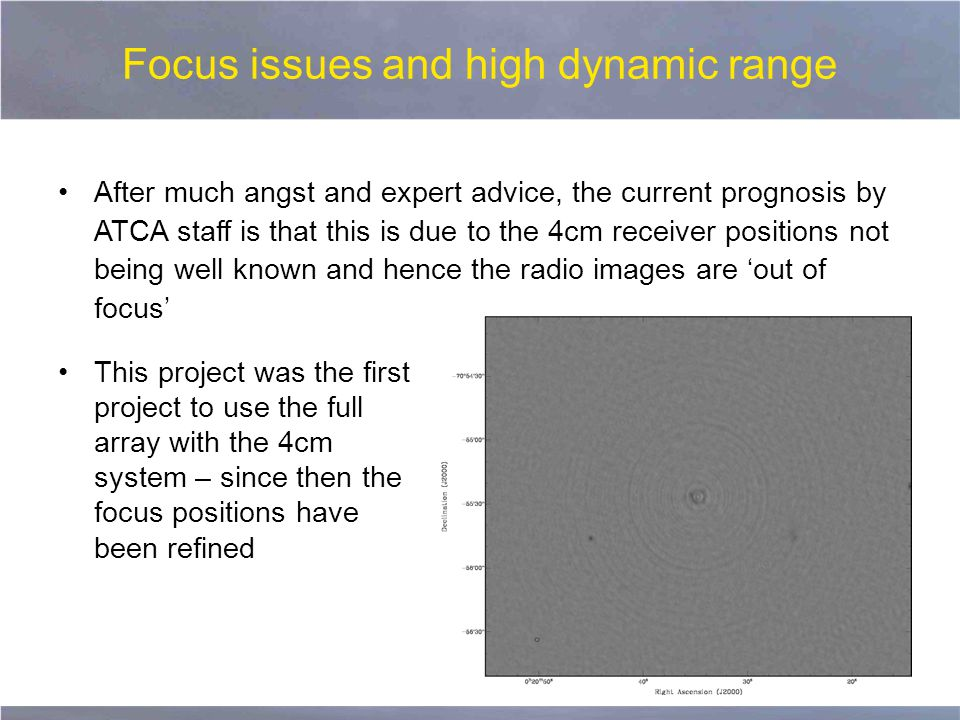 Focus issues and high dynamic range After much angst and expert advice, the current prognosis by ATCA staff is that this is due to the 4cm receiver positions not being well known and hence the radio images are 'out of focus' This project was the first project to use the full array with the 4cm system – since then the focus positions have been refined