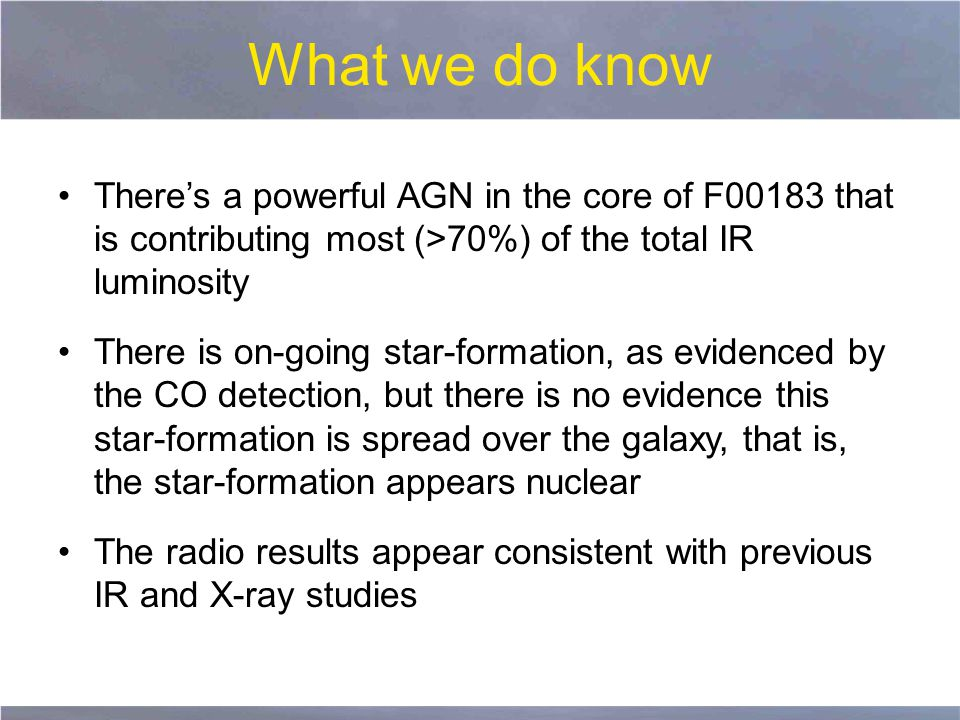 What we do know There's a powerful AGN in the core of F00183 that is contributing most (>70%) of the total IR luminosity There is on-going star-formation, as evidenced by the CO detection, but there is no evidence this star-formation is spread over the galaxy, that is, the star-formation appears nuclear The radio results appear consistent with previous IR and X-ray studies
