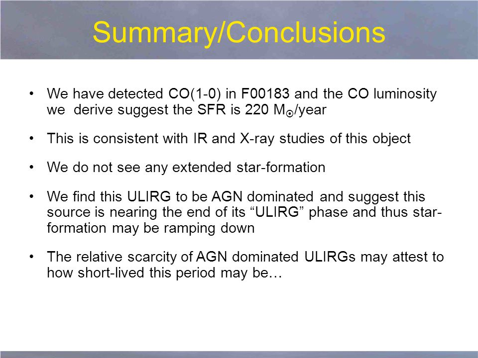Summary/Conclusions We have detected CO(1-0) in F00183 and the CO luminosity we derive suggest the SFR is 220 M  /year This is consistent with IR and X-ray studies of this object We do not see any extended star-formation We find this ULIRG to be AGN dominated and suggest this source is nearing the end of its ULIRG phase and thus star- formation may be ramping down The relative scarcity of AGN dominated ULIRGs may attest to how short-lived this period may be…