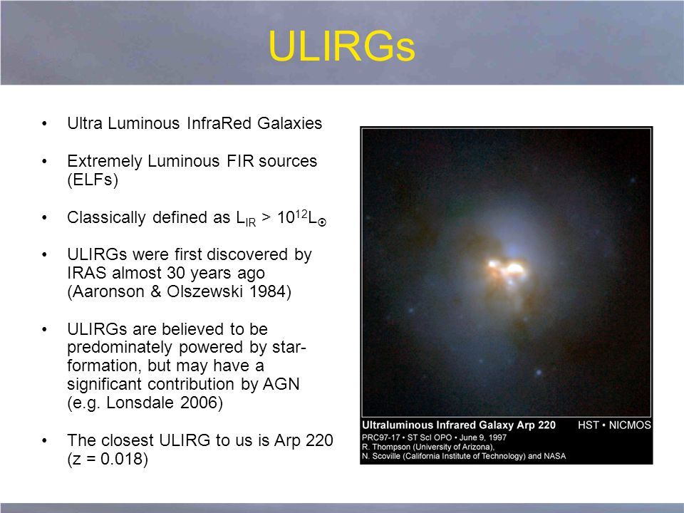 ULIRGs Ultra Luminous InfraRed Galaxies Extremely Luminous FIR sources (ELFs) Classically defined as L IR > 10 12 L  ULIRGs were first discovered by IRAS almost 30 years ago (Aaronson & Olszewski 1984) ULIRGs are believed to be predominately powered by star- formation, but may have a significant contribution by AGN (e.g.