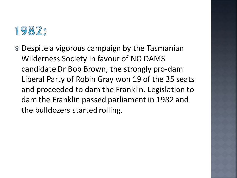  Despite a vigorous campaign by the Tasmanian Wilderness Society in favour of NO DAMS candidate Dr Bob Brown, the strongly pro-dam Liberal Party of Robin Gray won 19 of the 35 seats and proceeded to dam the Franklin.