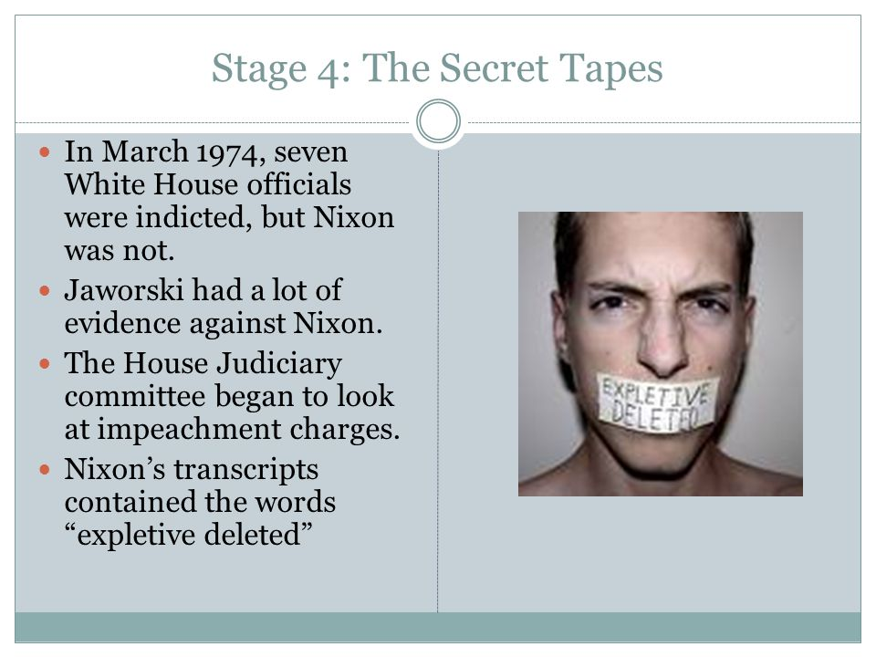 Stage 4: The Secret Tapes In March 1974, seven White House officials were indicted, but Nixon was not. Jaworski had a lot of evidence against Nixon. T