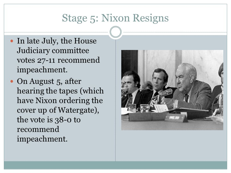 Stage 5: Nixon Resigns In late July, the House Judiciary committee votes 27-11 recommend impeachment. On August 5, after hearing the tapes (which have