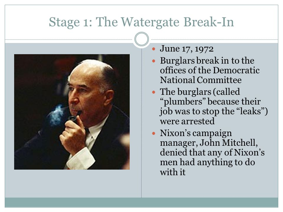 "Stage 1: The Watergate Break-In June 17, 1972 Burglars break in to the offices of the Democratic National Committee The burglars (called ""plumbers"" be"
