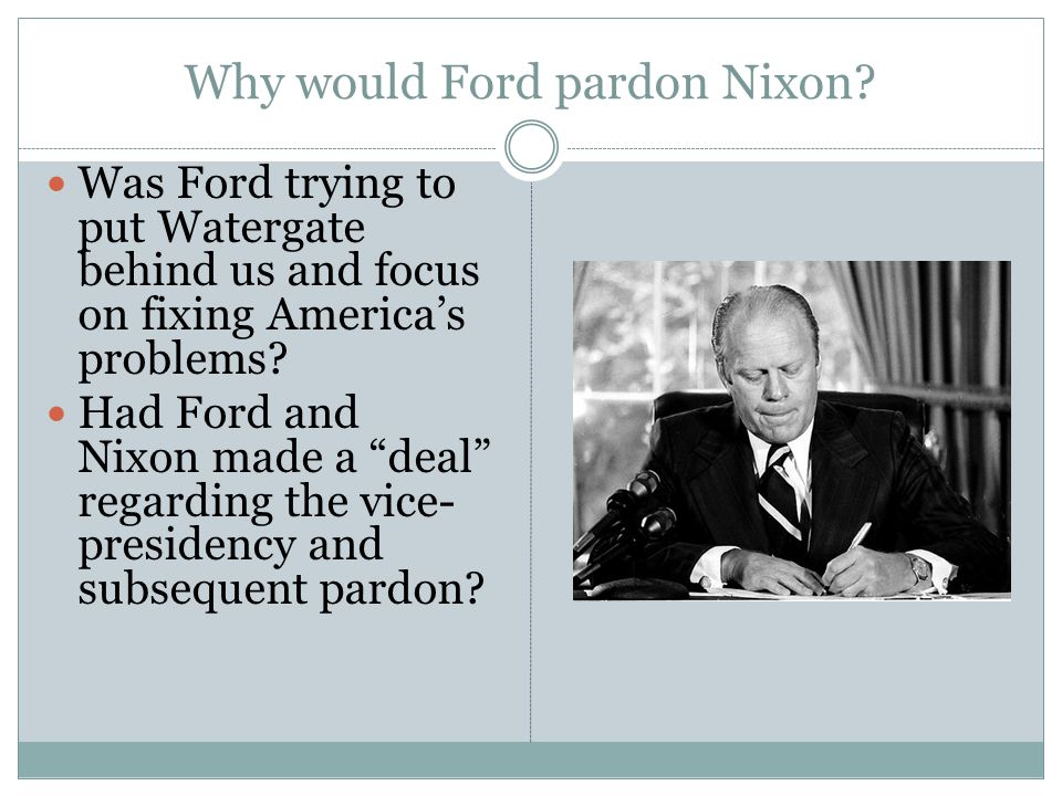 "Why would Ford pardon Nixon? Was Ford trying to put Watergate behind us and focus on fixing America's problems? Had Ford and Nixon made a ""deal"" regar"