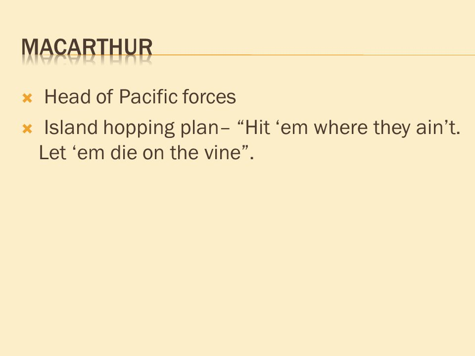 """ Head of Pacific forces  Island hopping plan– """"Hit 'em where they ain't. Let 'em die on the vine""""."""