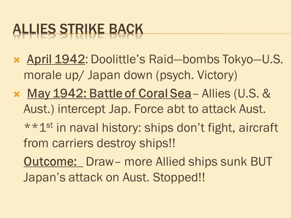  April 1942: Doolittle's Raid—bombs Tokyo—U.S. morale up/ Japan down (psych. Victory)  May 1942: Battle of Coral Sea– Allies (U.S. & Aust.) intercep