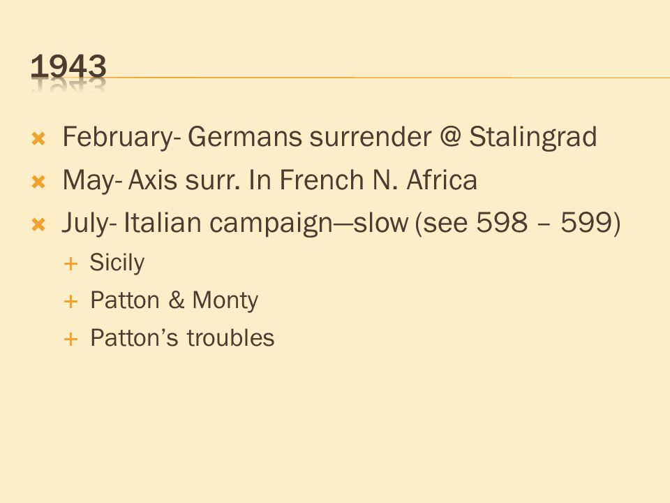  February- Germans surrender @ Stalingrad  May- Axis surr. In French N. Africa  July- Italian campaign—slow (see 598 – 599)  Sicily  Patton & Mon