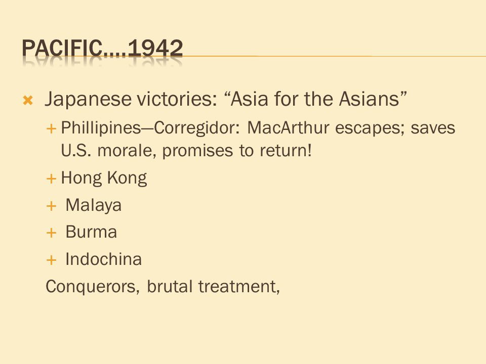  Japanese victories: Asia for the Asians  Phillipines—Corregidor: MacArthur escapes; saves U.S.