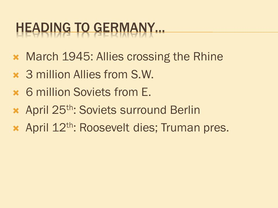  March 1945: Allies crossing the Rhine  3 million Allies from S.W.  6 million Soviets from E.  April 25 th : Soviets surround Berlin  April 12 th