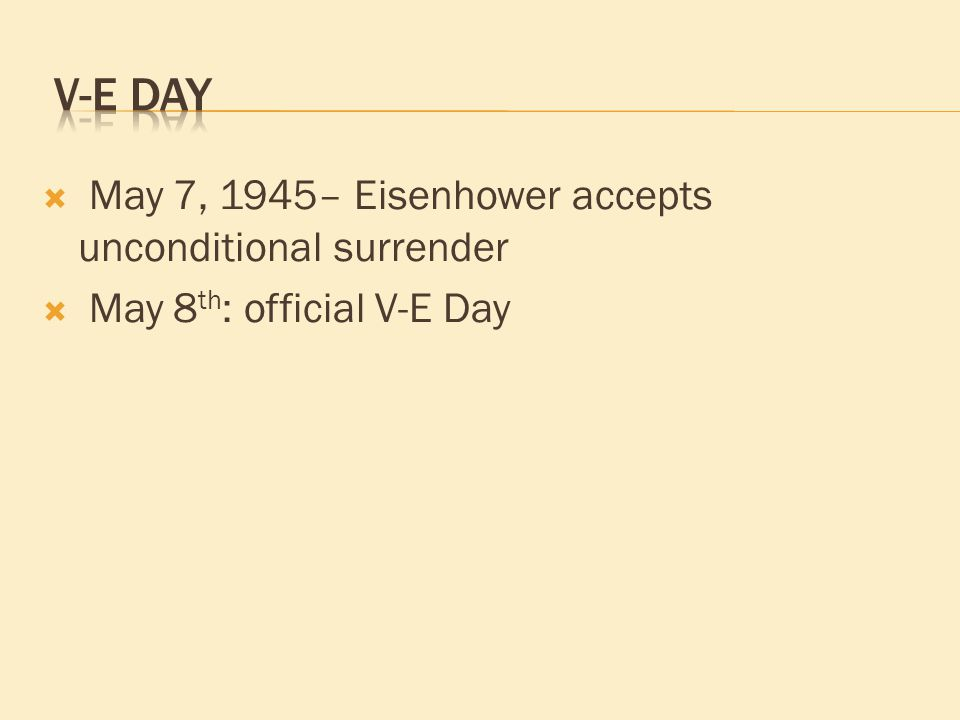  May 7, 1945– Eisenhower accepts unconditional surrender  May 8 th : official V-E Day