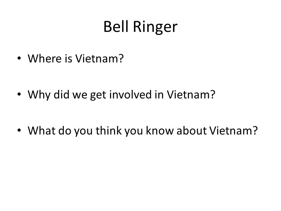 Bell Ringer Where is Vietnam.Why did we get involved in Vietnam.