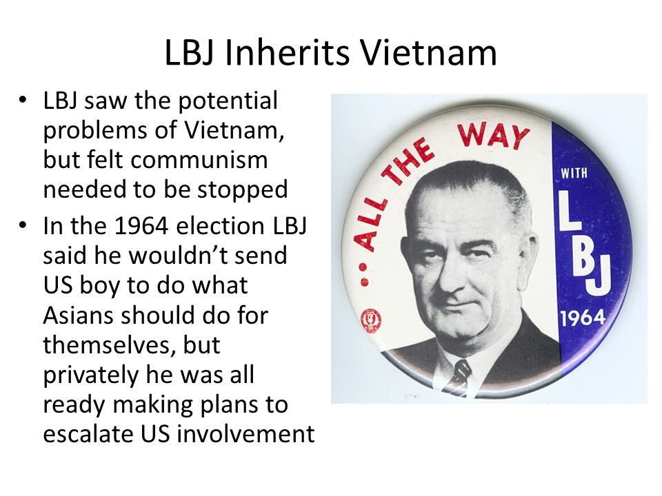 LBJ Inherits Vietnam LBJ saw the potential problems of Vietnam, but felt communism needed to be stopped In the 1964 election LBJ said he wouldn't send