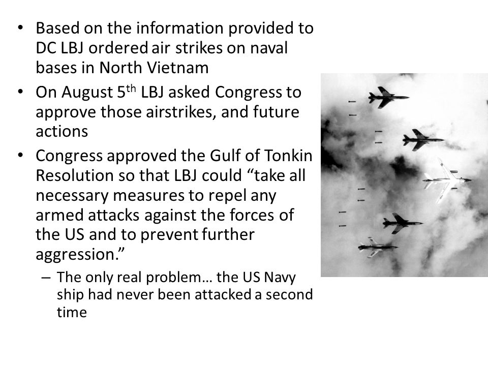 Based on the information provided to DC LBJ ordered air strikes on naval bases in North Vietnam On August 5 th LBJ asked Congress to approve those air