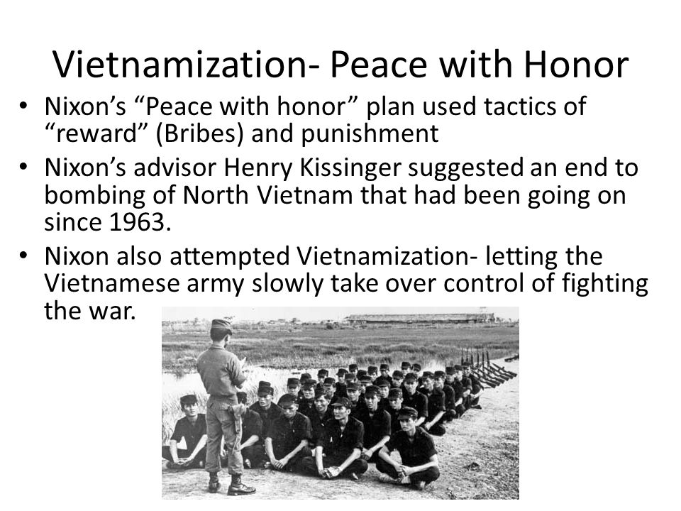 Vietnamization- Peace with Honor Nixon's Peace with honor plan used tactics of reward (Bribes) and punishment Nixon's advisor Henry Kissinger suggested an end to bombing of North Vietnam that had been going on since 1963.