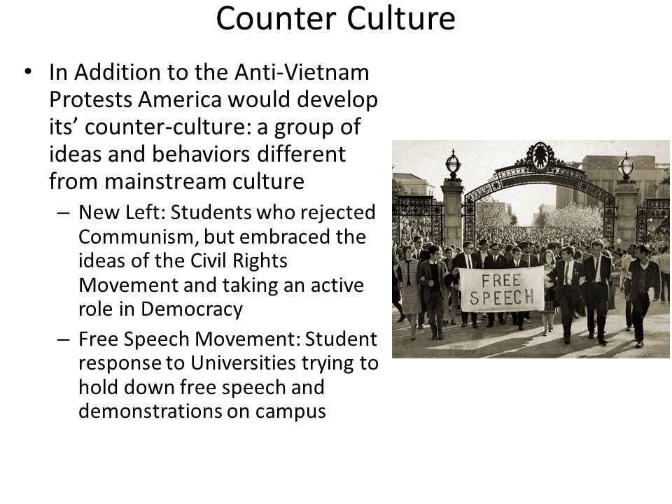 Counter Culture In Addition to the Anti-Vietnam Protests America would develop its' counter-culture: a group of ideas and behaviors different from mainstream culture – New Left: Students who rejected Communism, but embraced the ideas of the Civil Rights Movement and taking an active role in Democracy – Free Speech Movement: Student response to Universities trying to hold down free speech and demonstrations on campus