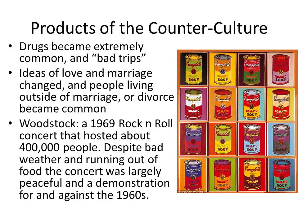 Products of the Counter-Culture Drugs became extremely common, and bad trips Ideas of love and marriage changed, and people living outside of marriage, or divorce became common Woodstock: a 1969 Rock n Roll concert that hosted about 400,000 people.
