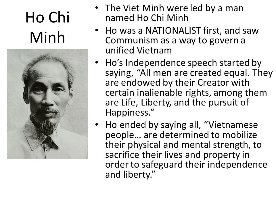 Ho Chi Minh The Viet Minh were led by a man named Ho Chi Minh Ho was a NATIONALIST first, and saw Communism as a way to govern a unified Vietnam Ho's