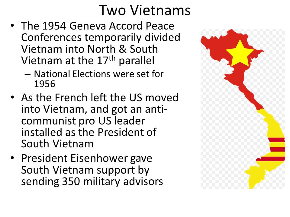 Two Vietnams The 1954 Geneva Accord Peace Conferences temporarily divided Vietnam into North & South Vietnam at the 17 th parallel – National Elections were set for 1956 As the French left the US moved into Vietnam, and got an anti- communist pro US leader installed as the President of South Vietnam President Eisenhower gave South Vietnam support by sending 350 military advisors